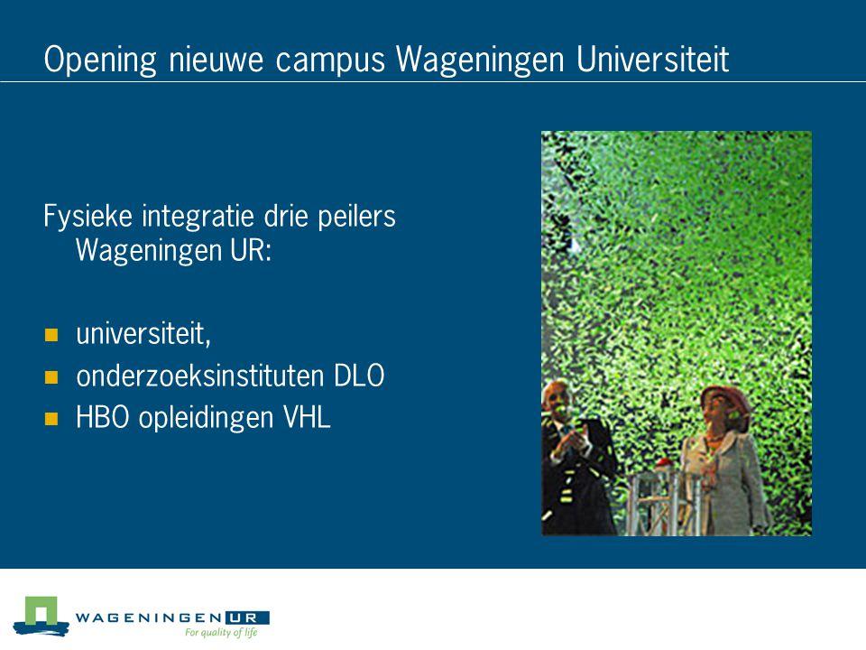 Opening nieuwe campus Wageningen Universiteit Fysieke integratie drie peilers Wageningen UR: universiteit, onderzoeksinstituten DLO HBO opleidingen VHL