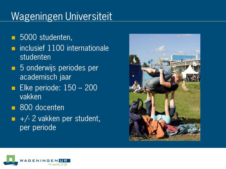 Wageningen Universiteit 5000 studenten, inclusief 1100 internationale studenten 5 onderwijs periodes per academisch jaar Elke periode: 150 – 200 vakke
