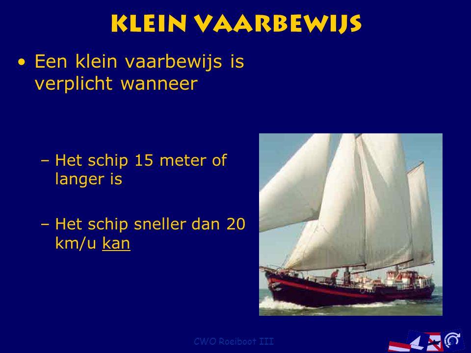 CWO Roeiboot III13 Klein vaarbewijs Een klein vaarbewijs is verplicht wanneer –Het schip 15 meter of langer is –Het schip sneller dan 20 km/u kan
