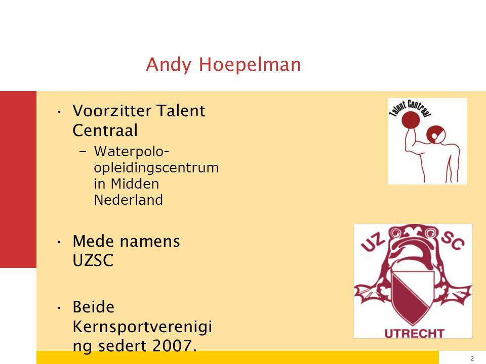 2 Andy Hoepelman Voorzitter Talent Centraal –Waterpolo- opleidingscentrum in Midden Nederland Mede namens UZSC Beide Kernsportverenigi ng sedert 2007.