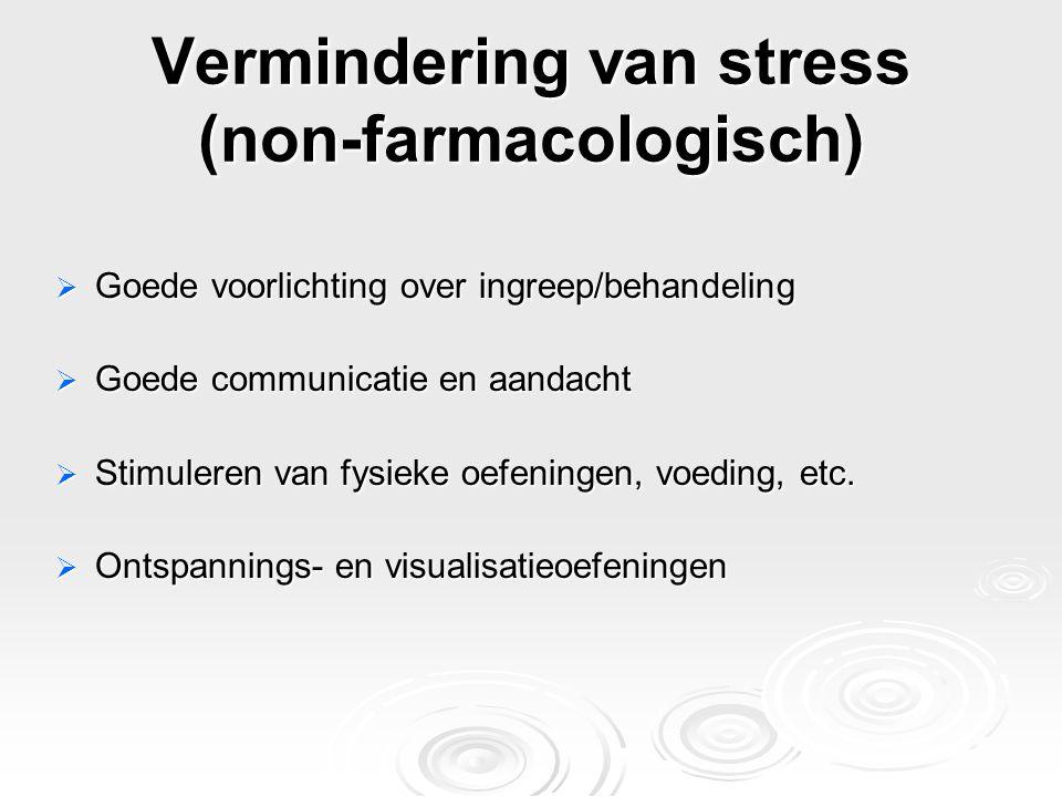 Vermindering van stress (non-farmacologisch)  Goede voorlichting over ingreep/behandeling  Goede communicatie en aandacht  Stimuleren van fysieke o