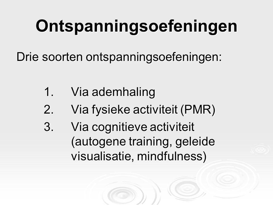 Ontspanningsoefeningen Drie soorten ontspanningsoefeningen: 1.Via ademhaling 2.Via fysieke activiteit (PMR) 3.Via cognitieve activiteit (autogene trai
