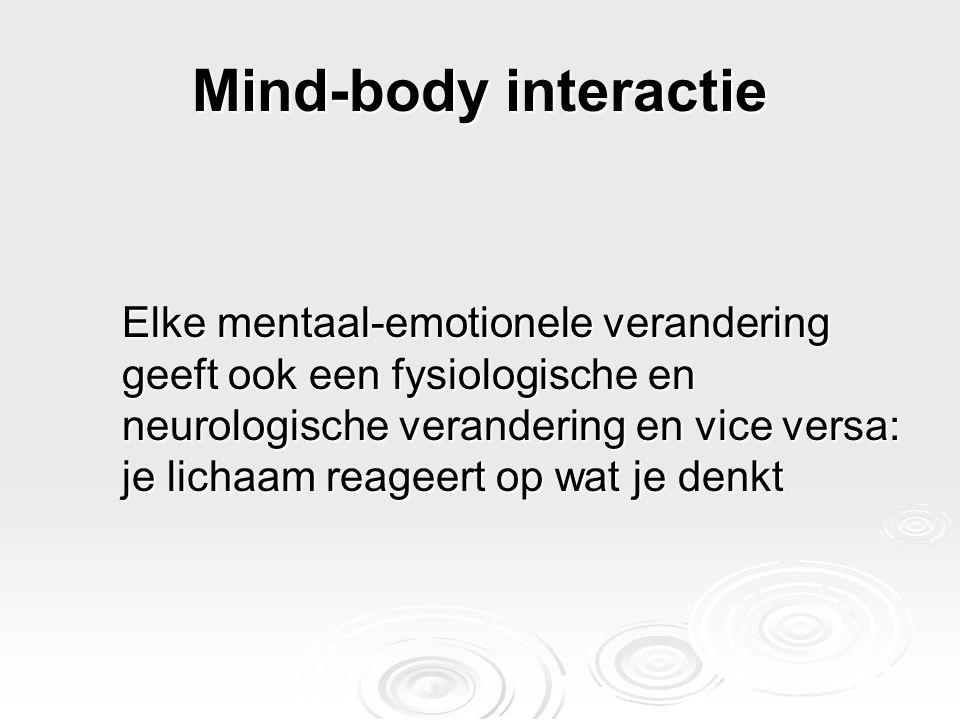 Mind-body interactie Elke mentaal-emotionele verandering geeft ook een fysiologische en neurologische verandering en vice versa: je lichaam reageert o
