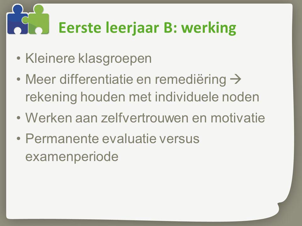 Eerste leerjaar B: werking Kleinere klasgroepen Meer differentiatie en remediëring  rekening houden met individuele noden Werken aan zelfvertrouwen en motivatie Permanente evaluatie versus examenperiode