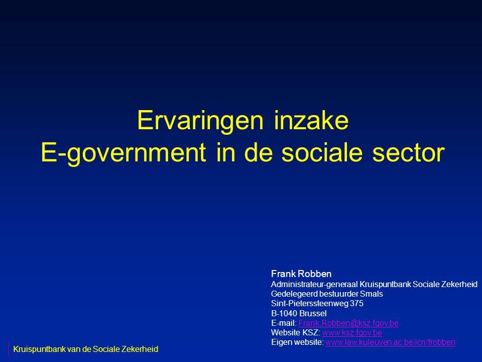 Ervaringen inzake E-government in de sociale sector Frank Robben Administrateur-generaal Kruispuntbank Sociale Zekerheid Gedelegeerd bestuurder Smals Sint-Pieterssteenweg 375 B-1040 Brussel E-mail: Frank.Robben@ksz.fgov.beFrank.Robben@ksz.fgov.be Website KSZ: www.ksz.fgov.bewww.ksz.fgov.be Eigen website: www.law.kuleuven.ac.be/icri/frobbenwww.law.kuleuven.ac.be/icri/frobben Kruispuntbank van de Sociale Zekerheid