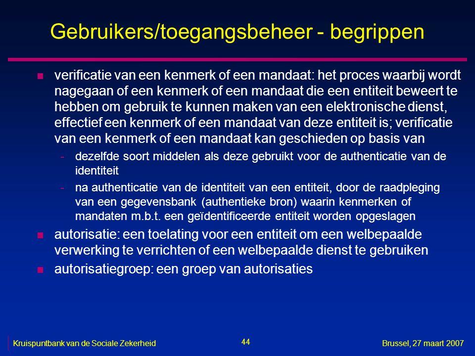 44 Kruispuntbank van de Sociale ZekerheidBrussel, 27 maart 2007 Gebruikers/toegangsbeheer - begrippen n verificatie van een kenmerk of een mandaat: het proces waarbij wordt nagegaan of een kenmerk of een mandaat die een entiteit beweert te hebben om gebruik te kunnen maken van een elektronische dienst, effectief een kenmerk of een mandaat van deze entiteit is; verificatie van een kenmerk of een mandaat kan geschieden op basis van -dezelfde soort middelen als deze gebruikt voor de authenticatie van de identiteit -na authenticatie van de identiteit van een entiteit, door de raadpleging van een gegevensbank (authentieke bron) waarin kenmerken of mandaten m.b.t.