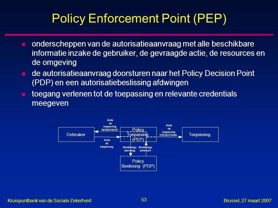 53 Kruispuntbank van de Sociale ZekerheidBrussel, 27 maart 2007 Policy Enforcement Point (PEP) n onderscheppen van de autorisatieaanvraag met alle beschikbare informatie inzake de gebruiker, de gevraagde actie, de resources en de omgeving n de autorisatieaanvraag doorsturen naar het Policy Decision Point (PDP) en een autorisatiebeslissing afdwingen n toegang verlenen tot de toepassing en relevante credentials meegeven Gebruiker Policy Toepassing (PEP) Toepassing Policy Beslissing(PDP) Actie op toepassing Beslissings aanvraag Beslissings antwoord Actie op toepassing TOEGESTAAN Actie op toepassing GEWEIGERD