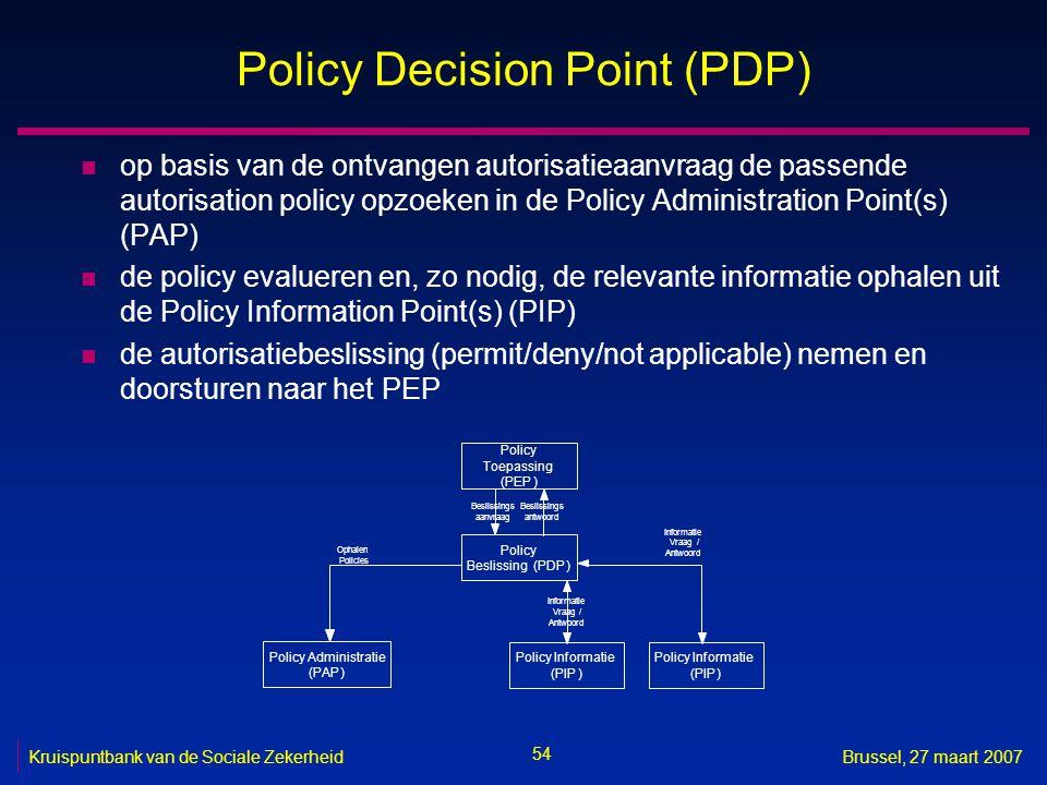54 Kruispuntbank van de Sociale ZekerheidBrussel, 27 maart 2007 Policy Decision Point (PDP) n op basis van de ontvangen autorisatieaanvraag de passende autorisation policy opzoeken in de Policy Administration Point(s) (PAP) n de policy evalueren en, zo nodig, de relevante informatie ophalen uit de Policy Information Point(s) (PIP) n de autorisatiebeslissing (permit/deny/not applicable) nemen en doorsturen naar het PEP Policy Toepassing (PEP) Policy Beslissing(PDP) Beslissings aanvraag Beslissings antwoord Policy Informatie (PIP) Vraag / Antwoord Policy Administratie (PAP) Ophalen Policies Policy Informatie (PIP) Informatie Vraag/ Antwoord Informatie