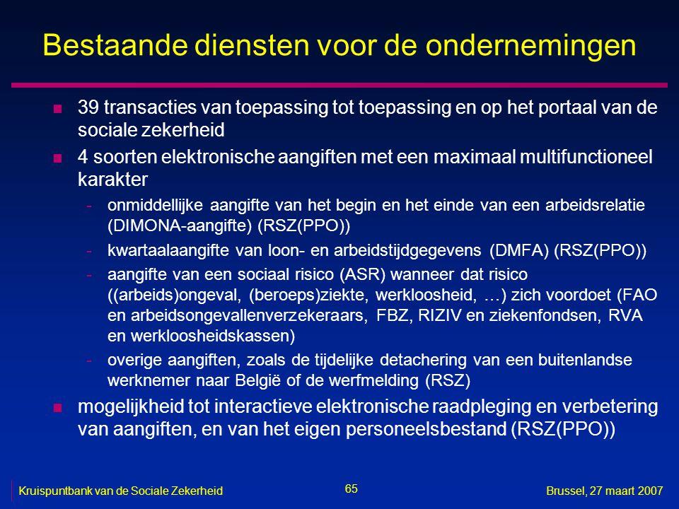 65 Kruispuntbank van de Sociale ZekerheidBrussel, 27 maart 2007 Bestaande diensten voor de ondernemingen n 39 transacties van toepassing tot toepassing en op het portaal van de sociale zekerheid n 4 soorten elektronische aangiften met een maximaal multifunctioneel karakter -onmiddellijke aangifte van het begin en het einde van een arbeidsrelatie (DIMONA-aangifte) (RSZ(PPO)) -kwartaalaangifte van loon- en arbeidstijdgegevens (DMFA) (RSZ(PPO)) -aangifte van een sociaal risico (ASR) wanneer dat risico ((arbeids)ongeval, (beroeps)ziekte, werkloosheid, …) zich voordoet (FAO en arbeidsongevallenverzekeraars, FBZ, RIZIV en ziekenfondsen, RVA en werkloosheidskassen) -overige aangiften, zoals de tijdelijke detachering van een buitenlandse werknemer naar België of de werfmelding (RSZ) n mogelijkheid tot interactieve elektronische raadpleging en verbetering van aangiften, en van het eigen personeelsbestand (RSZ(PPO))