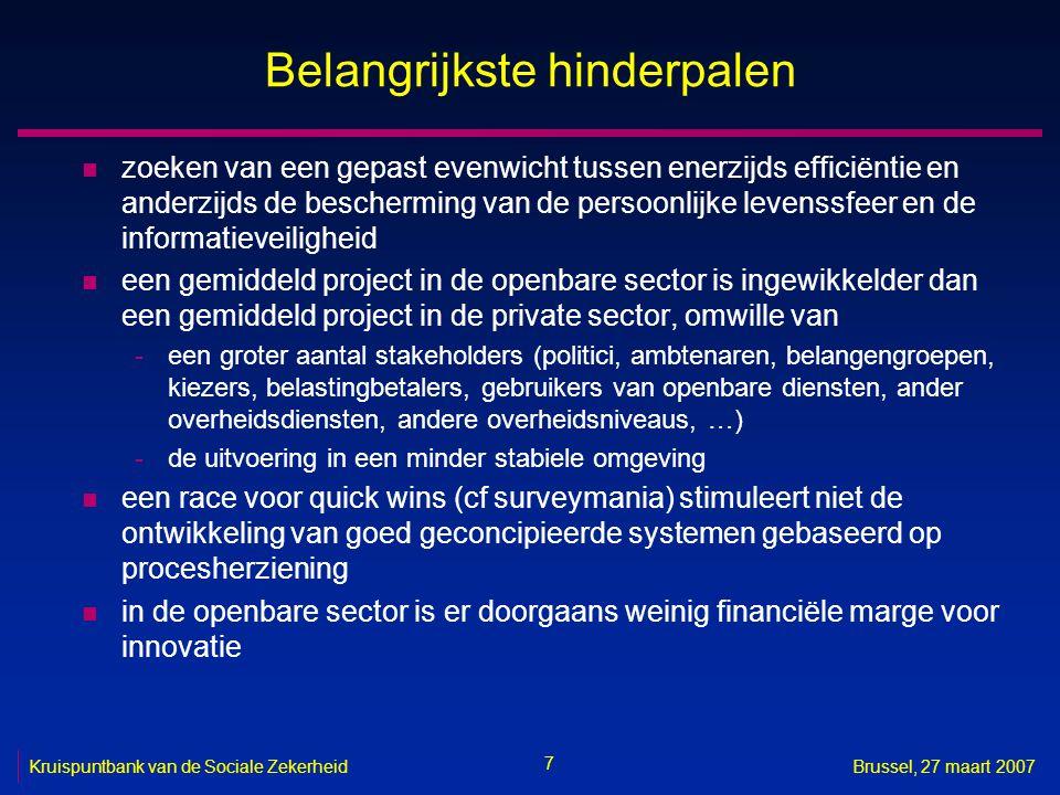 7 Kruispuntbank van de Sociale ZekerheidBrussel, 27 maart 2007 Belangrijkste hinderpalen n zoeken van een gepast evenwicht tussen enerzijds efficiëntie en anderzijds de bescherming van de persoonlijke levenssfeer en de informatieveiligheid n een gemiddeld project in de openbare sector is ingewikkelder dan een gemiddeld project in de private sector, omwille van -een groter aantal stakeholders (politici, ambtenaren, belangengroepen, kiezers, belastingbetalers, gebruikers van openbare diensten, ander overheidsdiensten, andere overheidsniveaus, …) -de uitvoering in een minder stabiele omgeving n een race voor quick wins (cf surveymania) stimuleert niet de ontwikkeling van goed geconcipieerde systemen gebaseerd op procesherziening n in de openbare sector is er doorgaans weinig financiële marge voor innovatie