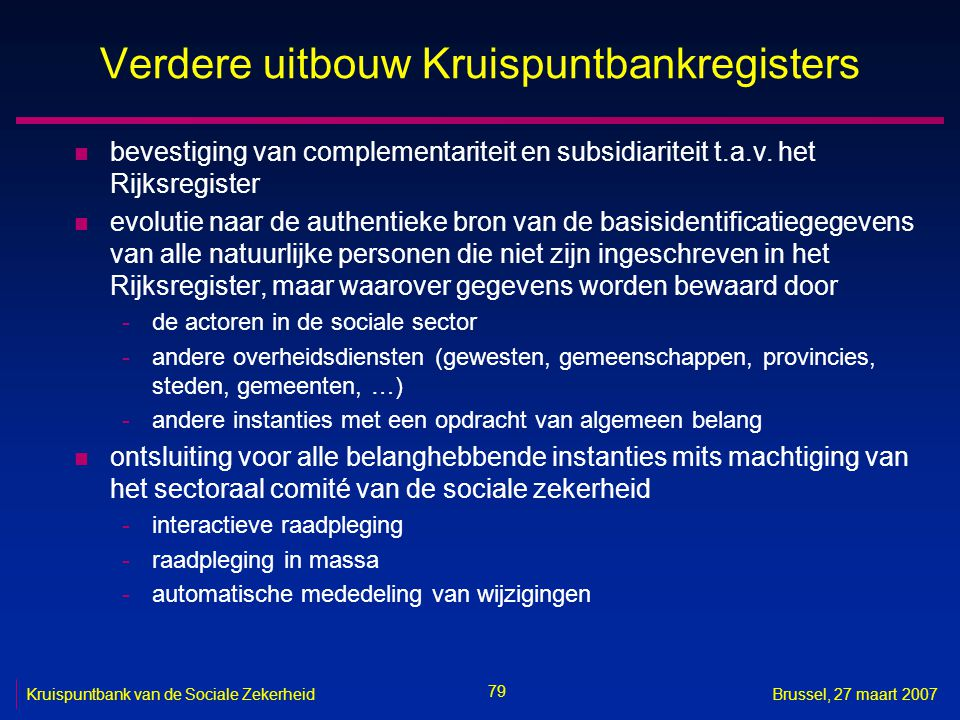 79 Kruispuntbank van de Sociale ZekerheidBrussel, 27 maart 2007 Verdere uitbouw Kruispuntbankregisters n bevestiging van complementariteit en subsidiariteit t.a.v.