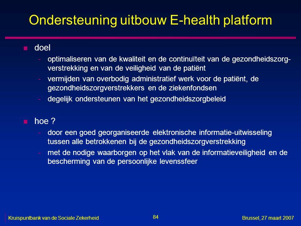 84 Kruispuntbank van de Sociale ZekerheidBrussel, 27 maart 2007 Ondersteuning uitbouw E-health platform n doel -optimaliseren van de kwaliteit en de continuïteit van de gezondheidszorg- verstrekking en van de veiligheid van de patiënt -vermijden van overbodig administratief werk voor de patiënt, de gezondheidszorgverstrekkers en de ziekenfondsen -degelijk ondersteunen van het gezondheidszorgbeleid n hoe .