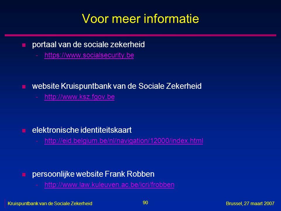 90 Kruispuntbank van de Sociale ZekerheidBrussel, 27 maart 2007 Voor meer informatie n portaal van de sociale zekerheid -https://www.socialsecurity.behttps://www.socialsecurity.be n website Kruispuntbank van de Sociale Zekerheid -http://www.ksz.fgov.behttp://www.ksz.fgov.be n elektronische identiteitskaart -http://eid.belgium.be/nl/navigation/12000/index.htmlhttp://eid.belgium.be/nl/navigation/12000/index.html n persoonlijke website Frank Robben -http://www.law.kuleuven.ac.be/icri/frobbenhttp://www.law.kuleuven.ac.be/icri/frobben