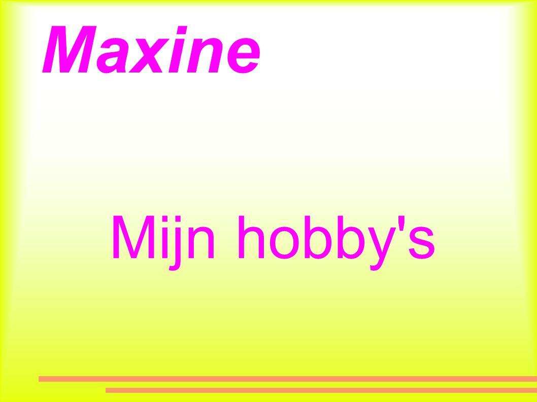 Maxine Mijn hobby s