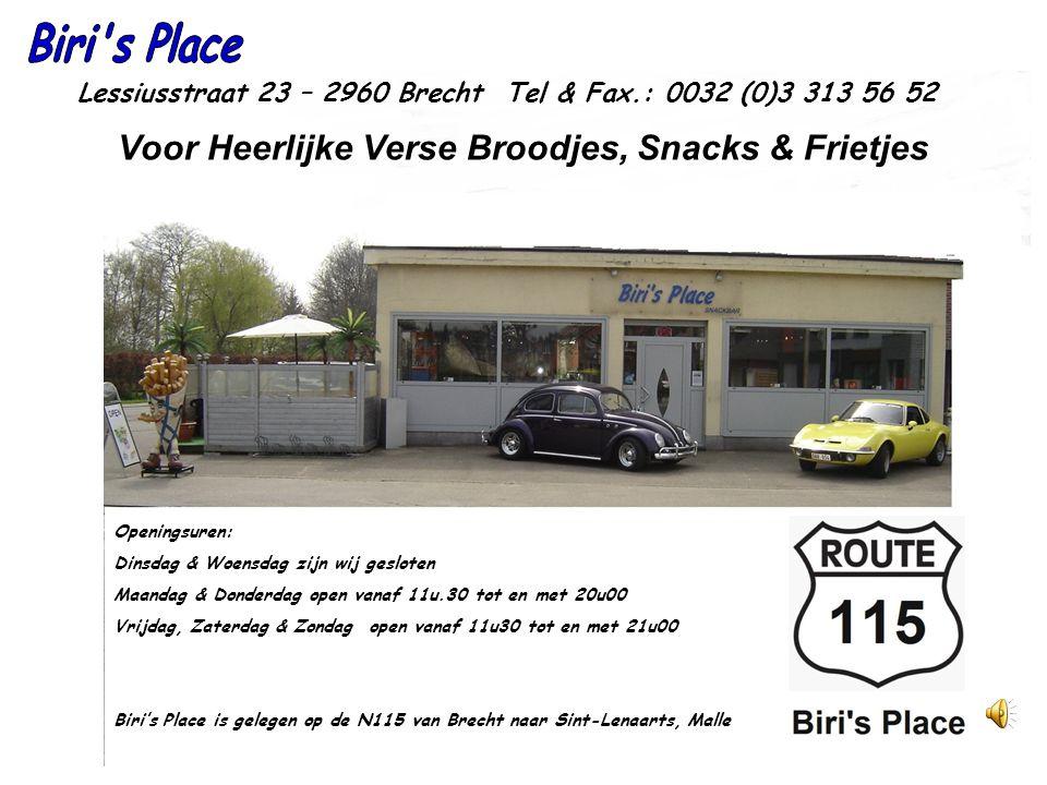 Voor Heerlijke Verse Broodjes, Snacks & Frietjes Openingsuren: Dinsdag & Woensdag zijn wij gesloten Maandag & Donderdag open vanaf 11u.30 tot en met 20u00 Vrijdag, Zaterdag & Zondag open vanaf 11u30 tot en met 21u00 Biri's Place is gelegen op de N115 van Brecht naar Sint-Lenaarts, Malle Lessiusstraat 23 – 2960 Brecht Tel & Fax.: 0032 (0)3 313 56 52