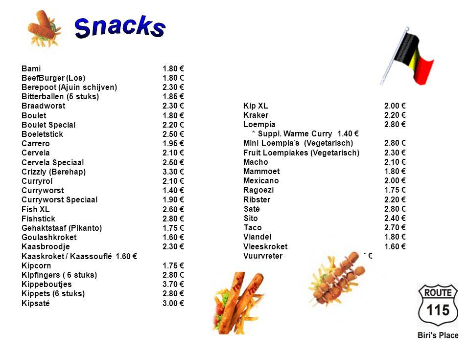 Bami1.80 € BeefBurger (Los)1.80 € Berepoot (Ajuin schijven)2.30 € Bitterballen (5 stuks)1.85 € Braadworst2.30 € Boulet1.80 € Boulet Special2.20 € Boeletstick2.50 € Carrero1.95 € Cervela2.10 € Cervela Speciaal2.50 € Crizzly (Berehap)3.30 € Curryrol2.10 € Curryworst1.40 € Curryworst Speciaal1.90 € Fish XL2.60 € Fishstick2.80 € Gehaktstaaf (Pikanto)1.75 € Goulashkroket1.60 € Kaasbroodje2.30 € Kaaskroket / Kaassouflé1.60 € Kipcorn1.75 € Kipfingers ( 6 stuks)2.80 € Kippeboutjes3.70 € Kippets (6 stuks)2.80 € Kipsaté3.00 € Kip XL2.00 € Kraker2.20 € Loempia2.80 € * Suppl.