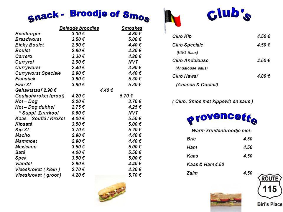 Belegde broodjes Smoskes Beefburger3.30 €4.80 € Braadworst3.50 €5.00 € Bicky Boulet2.90 €4.40 € Boulet2.80 €4.30 € Carrero3.30 €4.80 € Curryrol2,00 €NVT Curryworst2.40 €3.90 € Curryworst Speciale2.90 €4.40 € Fishstick3.80 €5.30 € Fish XL3.80 €5.30 € Gehaktstaaf2.90 €4.40 € Goulashkroket (groot)4.20 € 5.70 € Hot – Dog2.20 €3.70 € Hot – Dog dubbel2.75 €4.25 € * Suppl.