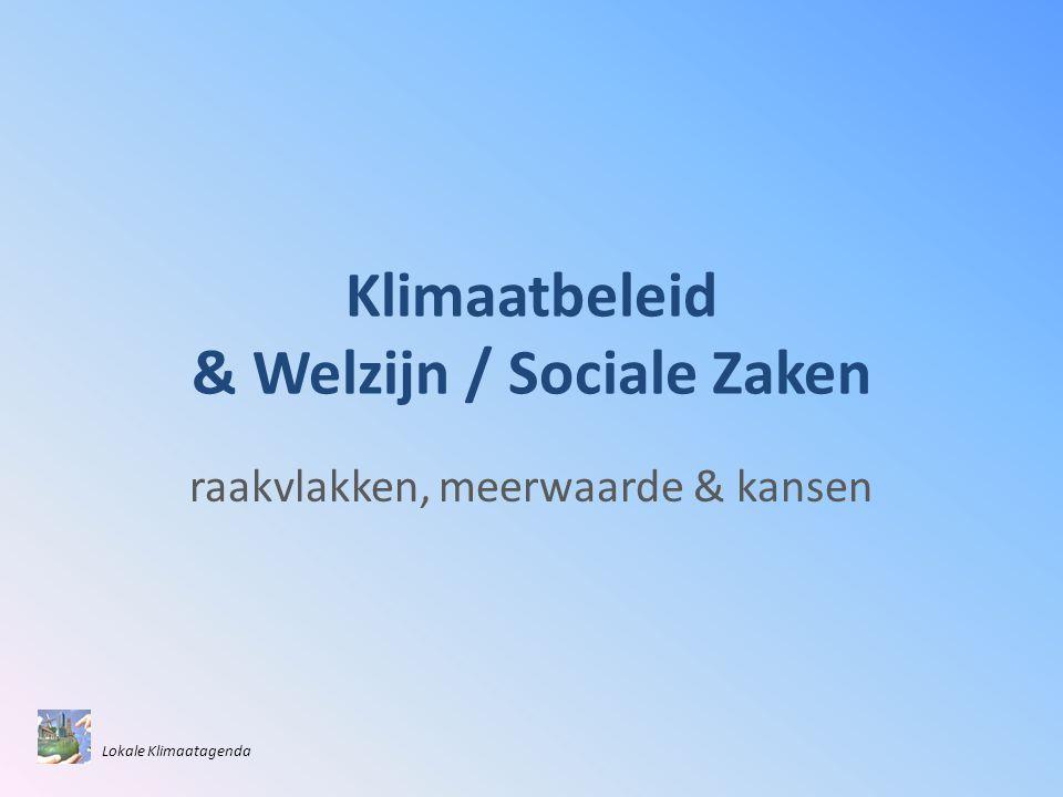 Klimaatbeleid & Welzijn / Sociale Zaken raakvlakken, meerwaarde & kansen Lokale Klimaatagenda