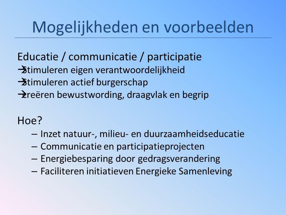 Mogelijkheden en voorbeelden Educatie / communicatie / participatie  Stimuleren eigen verantwoordelijkheid  Stimuleren actief burgerschap  creëren bewustwording, draagvlak en begrip Hoe.