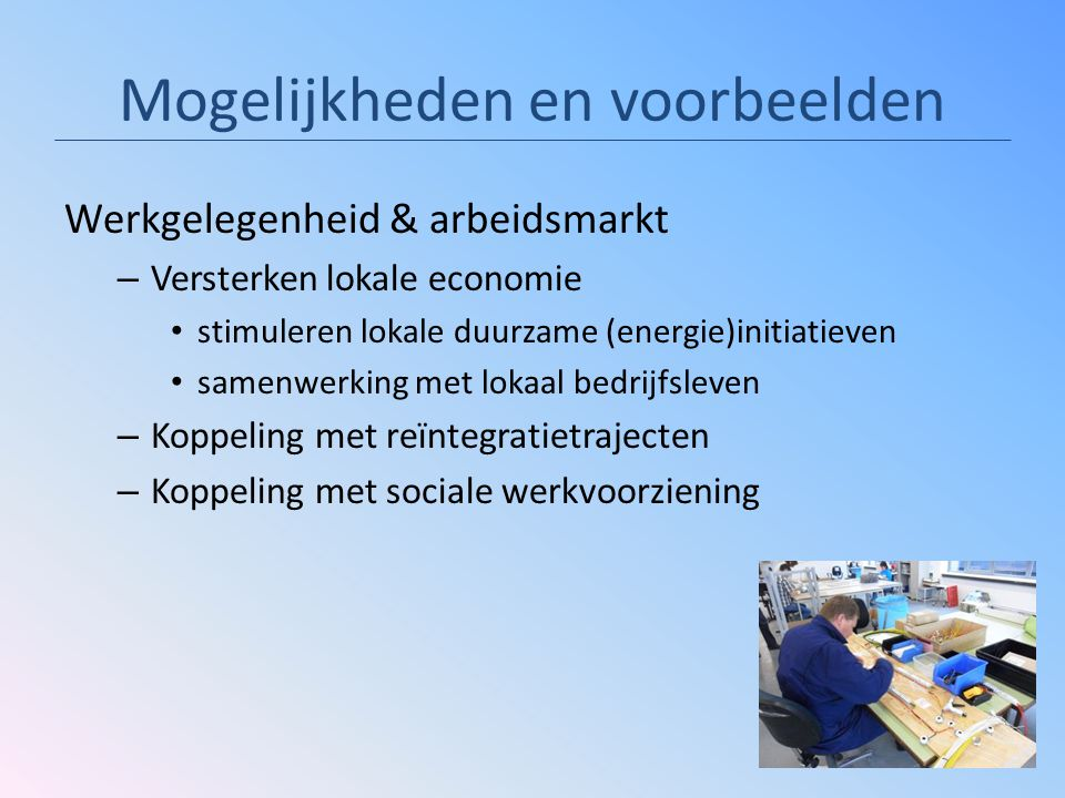 Mogelijkheden en voorbeelden Werkgelegenheid & arbeidsmarkt – Versterken lokale economie stimuleren lokale duurzame (energie)initiatieven samenwerking met lokaal bedrijfsleven – Koppeling met reïntegratietrajecten – Koppeling met sociale werkvoorziening