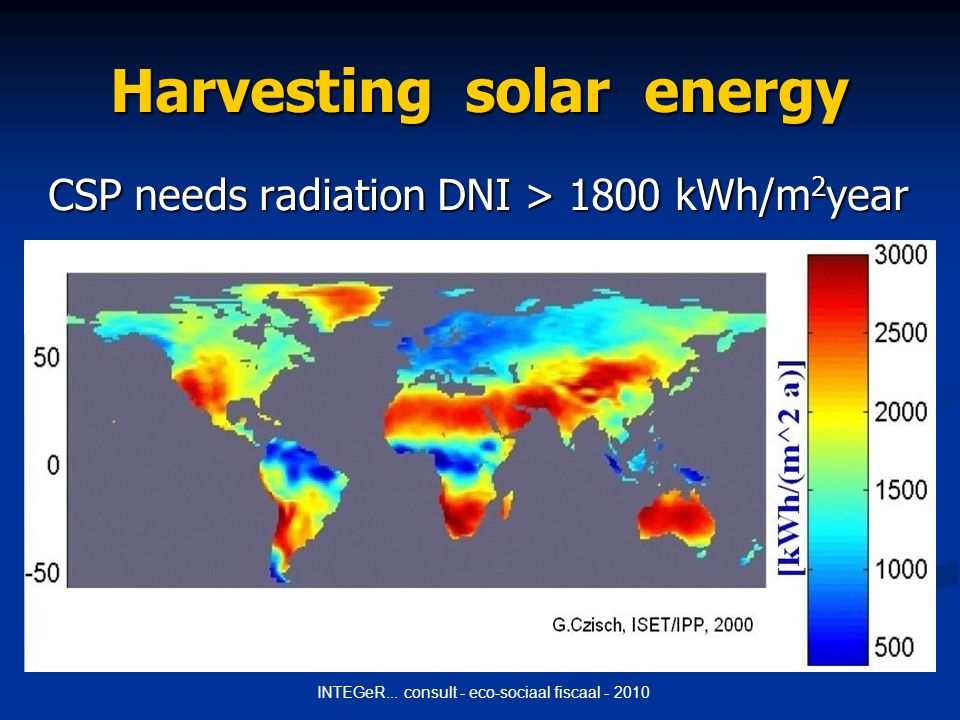 INTEGeR... consult - eco-sociaal fiscaal - 2010 Harvesting solar energy CSP needs radiation DNI > 1800 kWh/m 2 year
