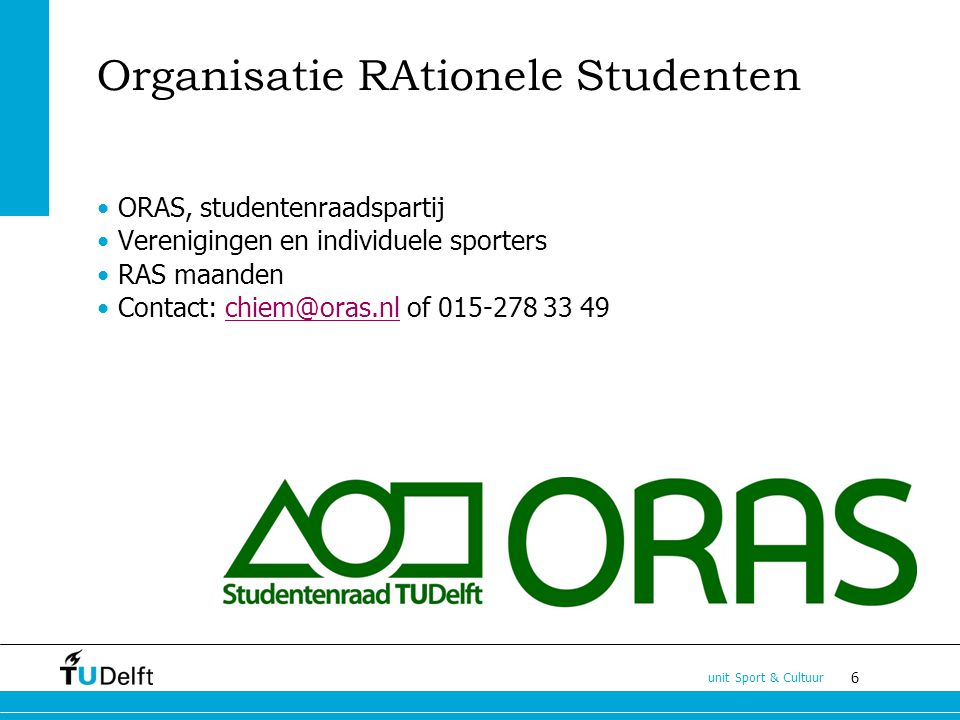 6 unit Sport & Cultuur Organisatie RAtionele Studenten ORAS, studentenraadspartij Verenigingen en individuele sporters RAS maanden Contact: chiem@oras.nl of 015-278 33 49chiem@oras.nl