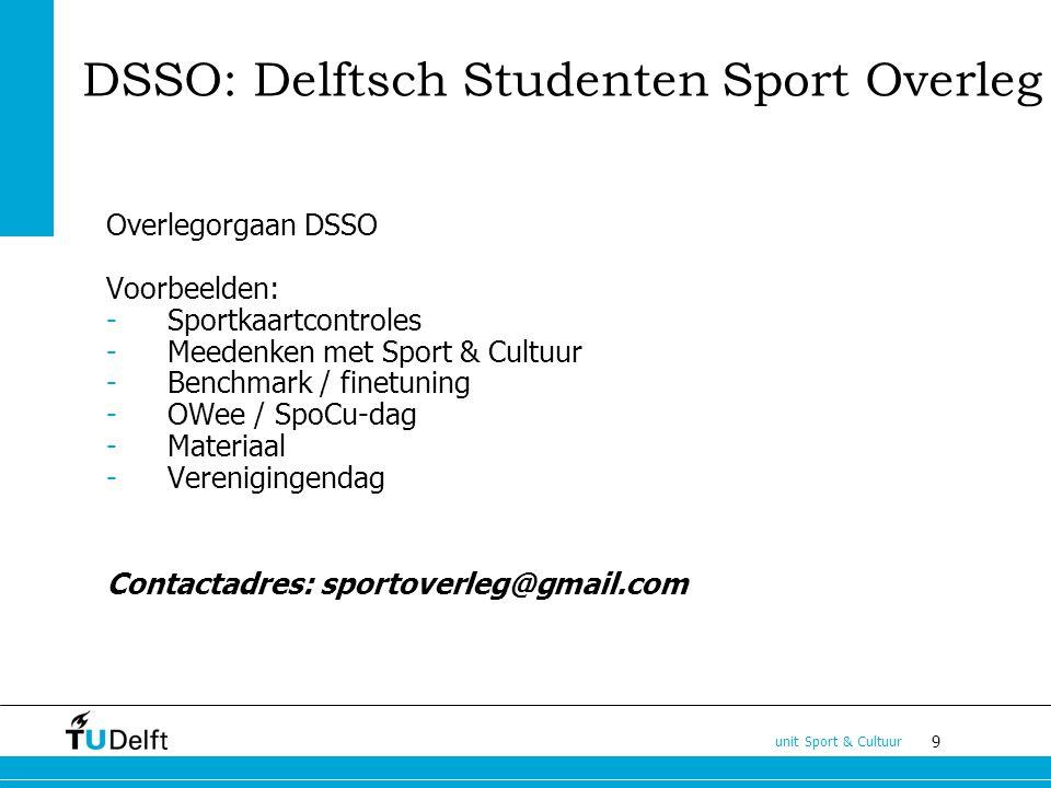 9 unit Sport & Cultuur DSSO: Delftsch Studenten Sport Overleg Overlegorgaan DSSO Voorbeelden: -Sportkaartcontroles -Meedenken met Sport & Cultuur -Benchmark / finetuning -OWee / SpoCu-dag -Materiaal -Verenigingendag Contactadres: sportoverleg@gmail.com