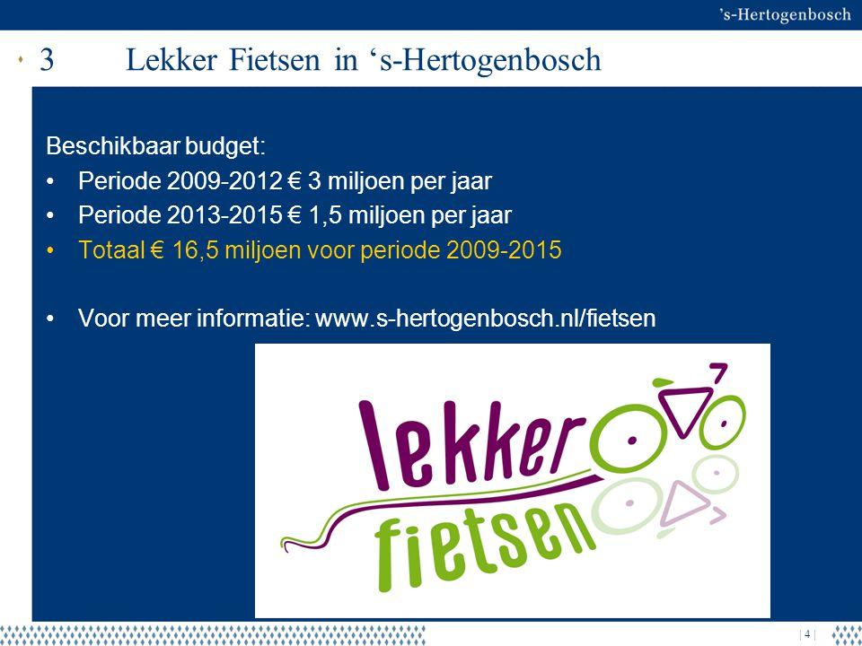 | 4 | 3Lekker Fietsen in 's-Hertogenbosch Beschikbaar budget: Periode 2009-2012 € 3 miljoen per jaar Periode 2013-2015 € 1,5 miljoen per jaar Totaal € 16,5 miljoen voor periode 2009-2015 Voor meer informatie: www.s-hertogenbosch.nl/fietsen
