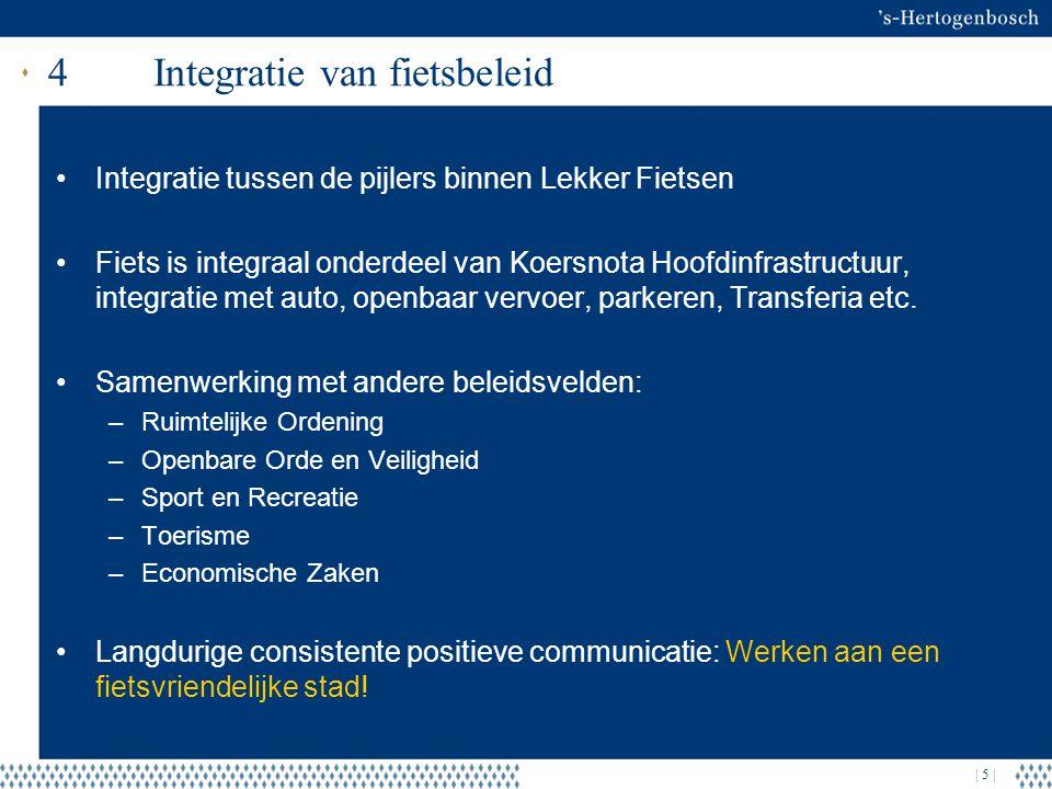 | 5 | 4Integratie van fietsbeleid Integratie tussen de pijlers binnen Lekker Fietsen Fiets is integraal onderdeel van Koersnota Hoofdinfrastructuur, integratie met auto, openbaar vervoer, parkeren, Transferia etc.
