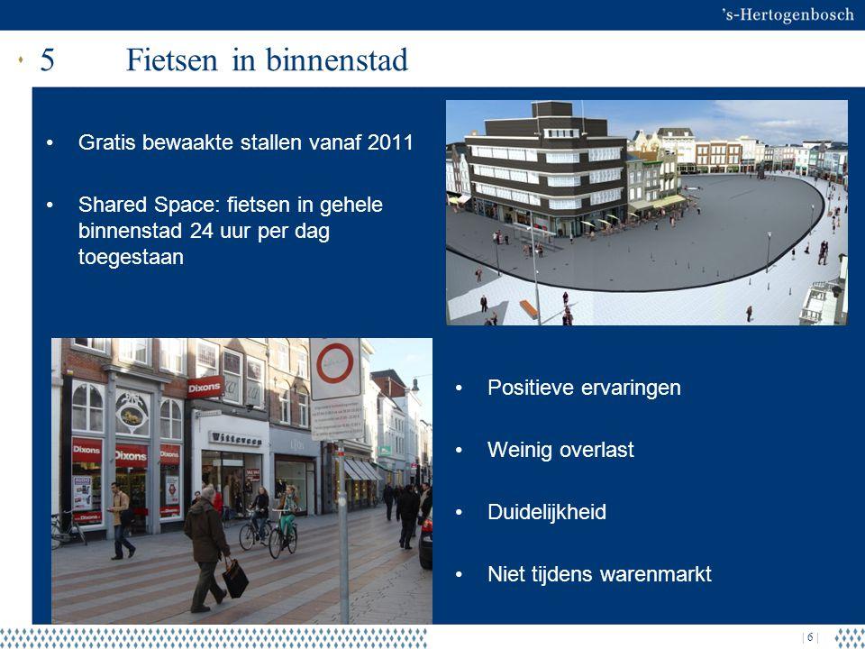 | 6 | 5Fietsen in binnenstad Gratis bewaakte stallen vanaf 2011 Shared Space: fietsen in gehele binnenstad 24 uur per dag toegestaan Positieve ervaringen Weinig overlast Duidelijkheid Niet tijdens warenmarkt