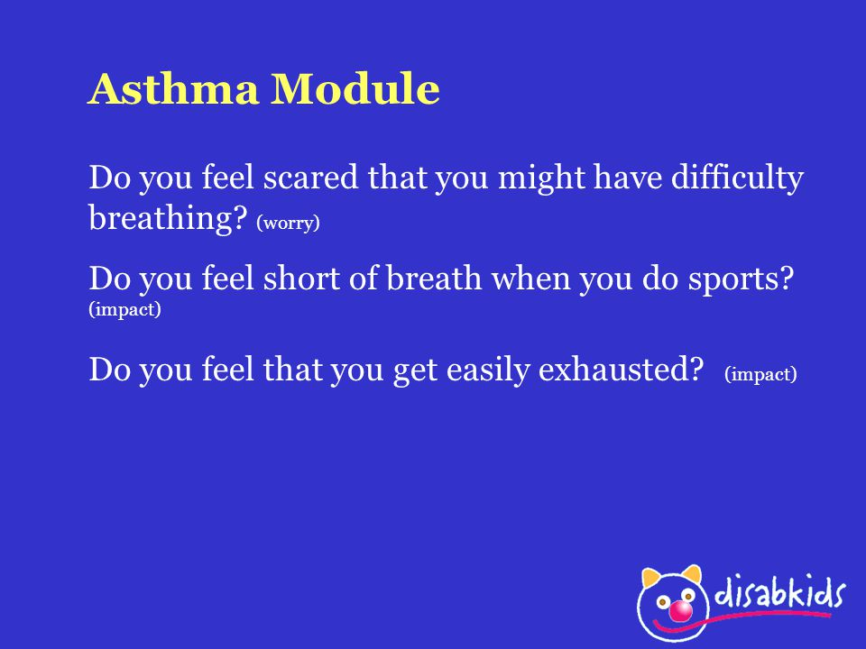Asthma Module Do you feel scared that you might have difficulty breathing? (worry) Do you feel short of breath when you do sports? (impact) Do you fee