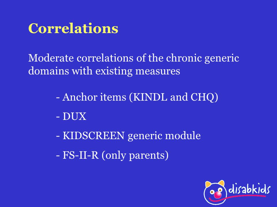 Correlations Moderate correlations of the chronic generic domains with existing measures - Anchor items (KINDL and CHQ) - DUX - KIDSCREEN generic modu