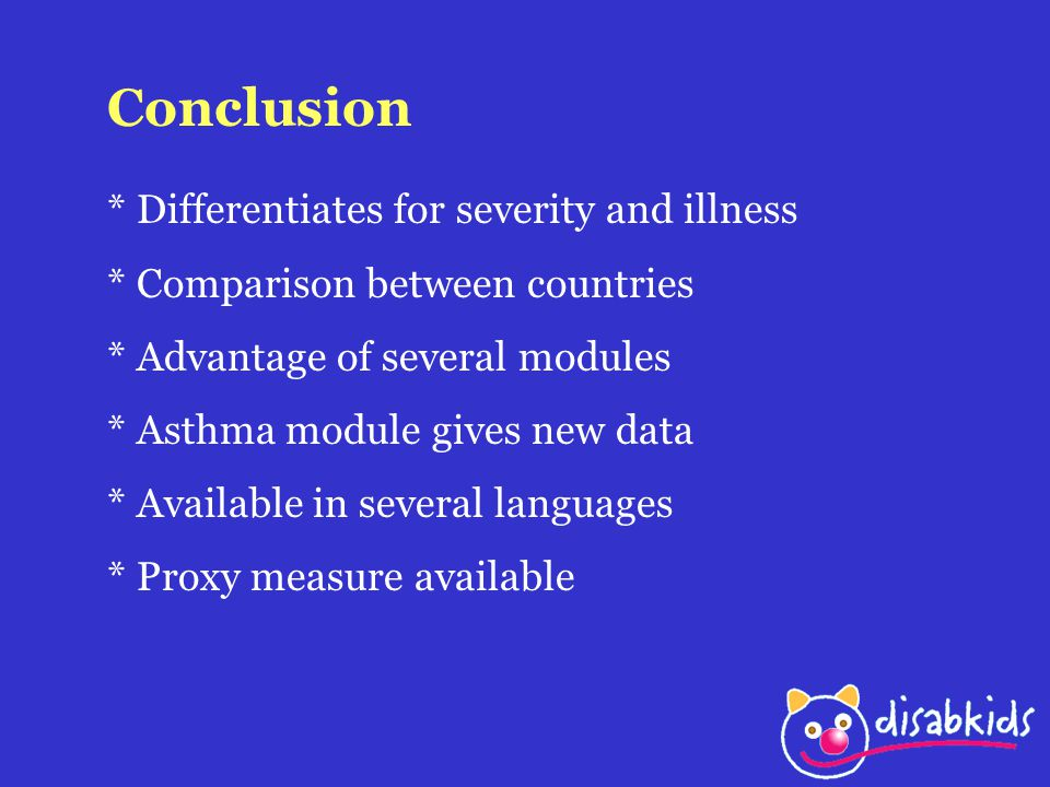 Conclusion * Differentiates for severity and illness * Comparison between countries * Advantage of several modules * Asthma module gives new data * Available in several languages * Proxy measure available