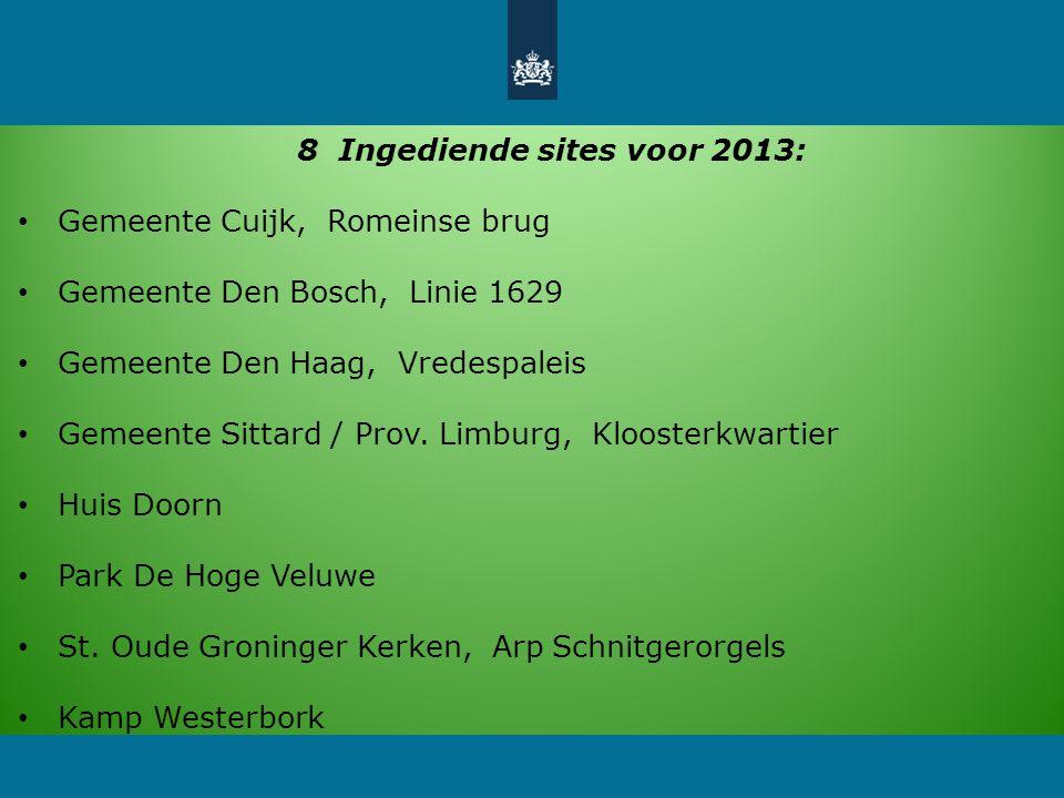 8 Ingediende sites voor 2013: Gemeente Cuijk, Romeinse brug Gemeente Den Bosch, Linie 1629 Gemeente Den Haag, Vredespaleis Gemeente Sittard / Prov.