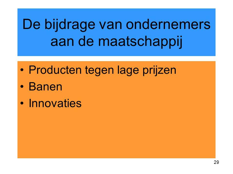 29 De bijdrage van ondernemers aan de maatschappij Producten tegen lage prijzen Banen Innovaties