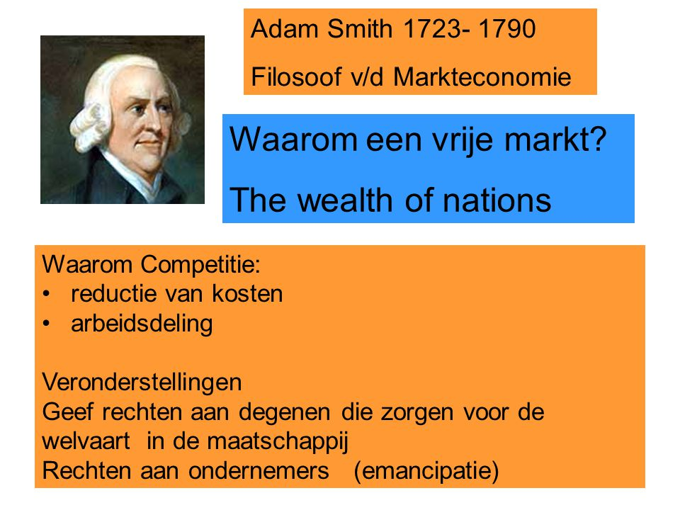 4 Waarom Competitie: reductie van kosten arbeidsdeling Veronderstellingen Geef rechten aan degenen die zorgen voor de welvaart in de maatschappij Rechten aan ondernemers (emancipatie) Adam Smith 1723- 1790 Filosoof v/d Markteconomie Waarom een vrije markt.