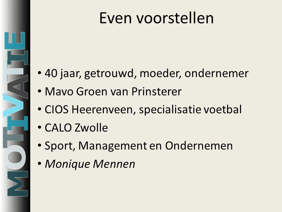 Even voorstellen 40 jaar, getrouwd, moeder, ondernemer Mavo Groen van Prinsterer CIOS Heerenveen, specialisatie voetbal CALO Zwolle Sport, Management en Ondernemen Monique Mennen