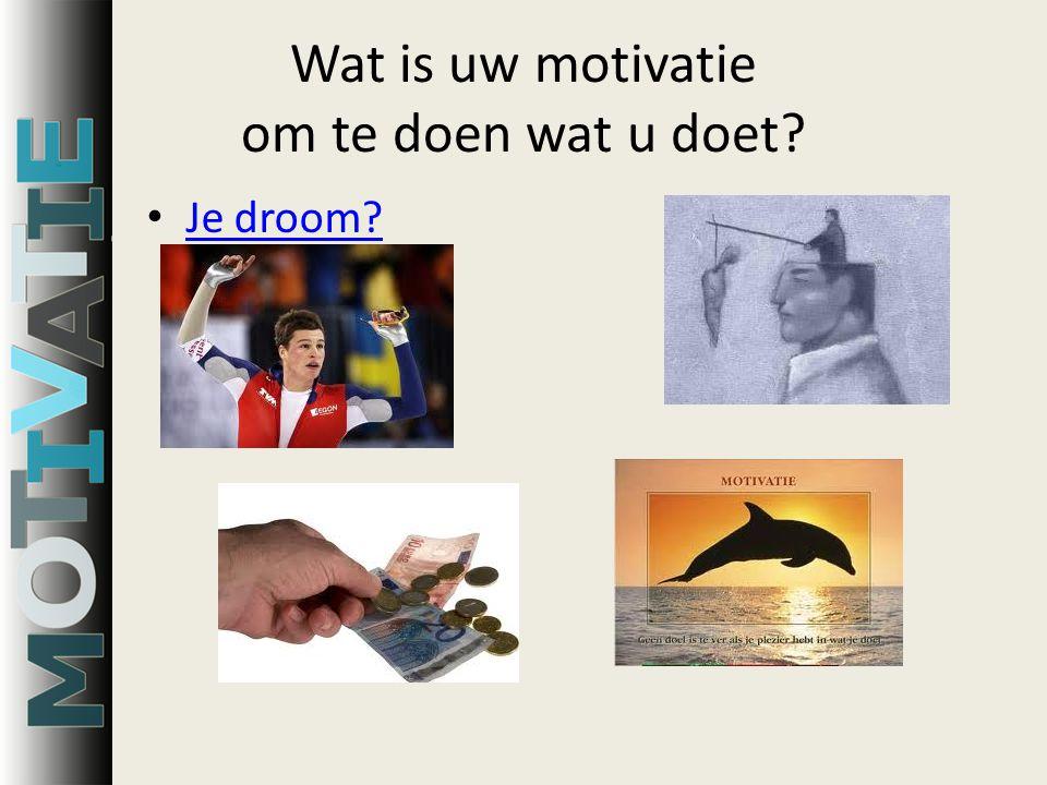 Wat is uw motivatie om te doen wat u doet Je droom