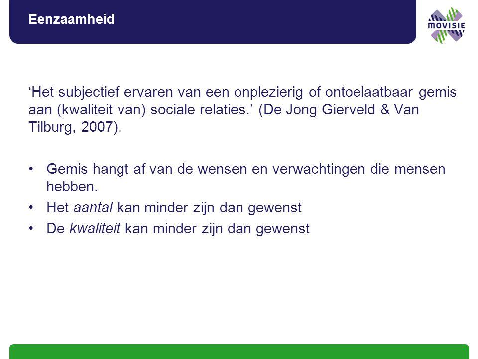 Eenzaamheid 'Het subjectief ervaren van een onplezierig of ontoelaatbaar gemis aan (kwaliteit van) sociale relaties.' (De Jong Gierveld & Van Tilburg, 2007).