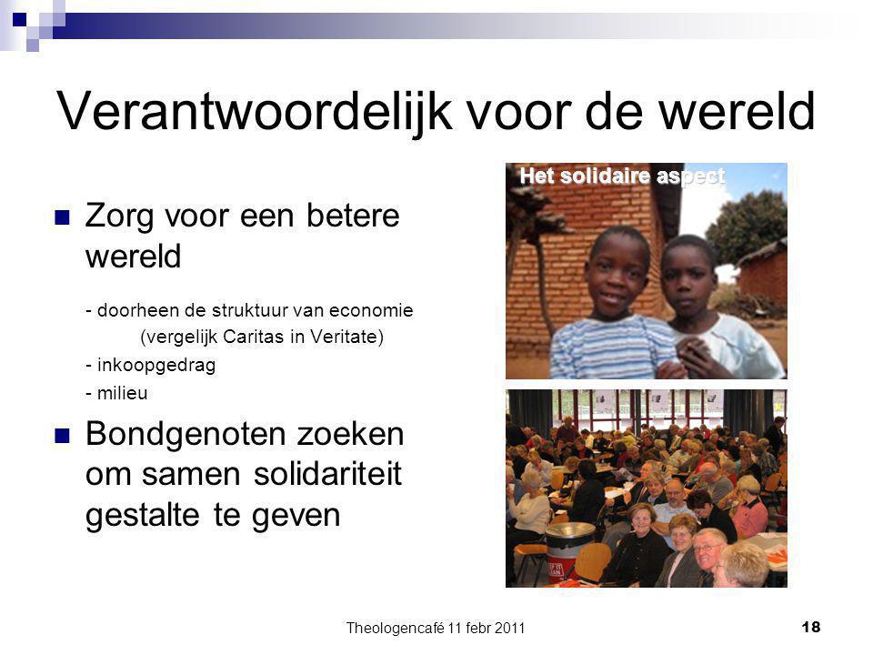 Theologencafé 11 febr 2011 18 Verantwoordelijk voor de wereld Zorg voor een betere wereld - doorheen de struktuur van economie (vergelijk Caritas in V