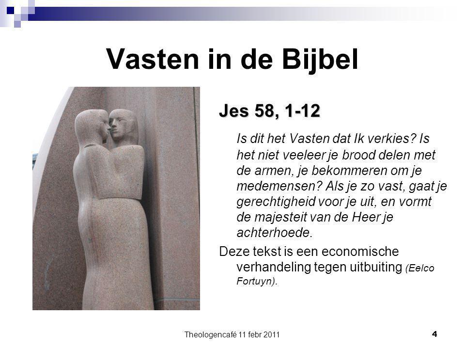 Theologencafé 11 febr 2011 4 Vasten in de Bijbel Jes 58, 1-12 Is dit het Vasten dat Ik verkies? Is het niet veeleer je brood delen met de armen, je be