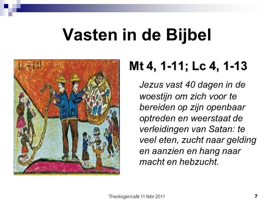Theologencafé 11 febr 2011 7 Vasten in de Bijbel Mt 4, 1-11; Lc 4, 1-13 Jezus vast 40 dagen in de woestijn om zich voor te bereiden op zijn openbaar o