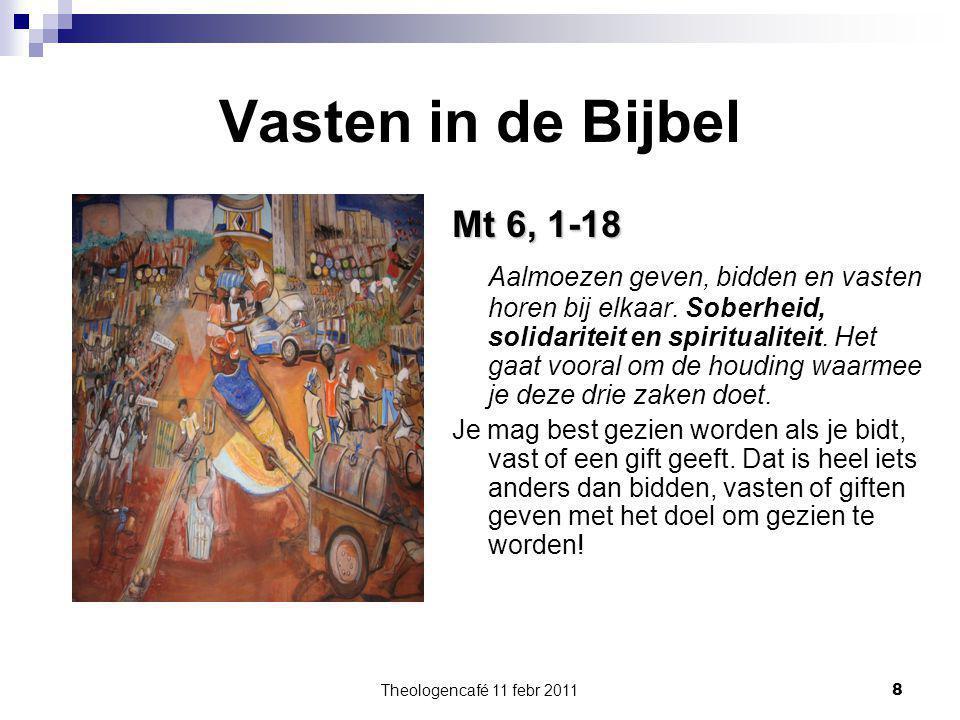 Theologencafé 11 febr 2011 8 Vasten in de Bijbel Mt 6, 1-18 Aalmoezen geven, bidden en vasten horen bij elkaar. Soberheid, solidariteit en spiritualit