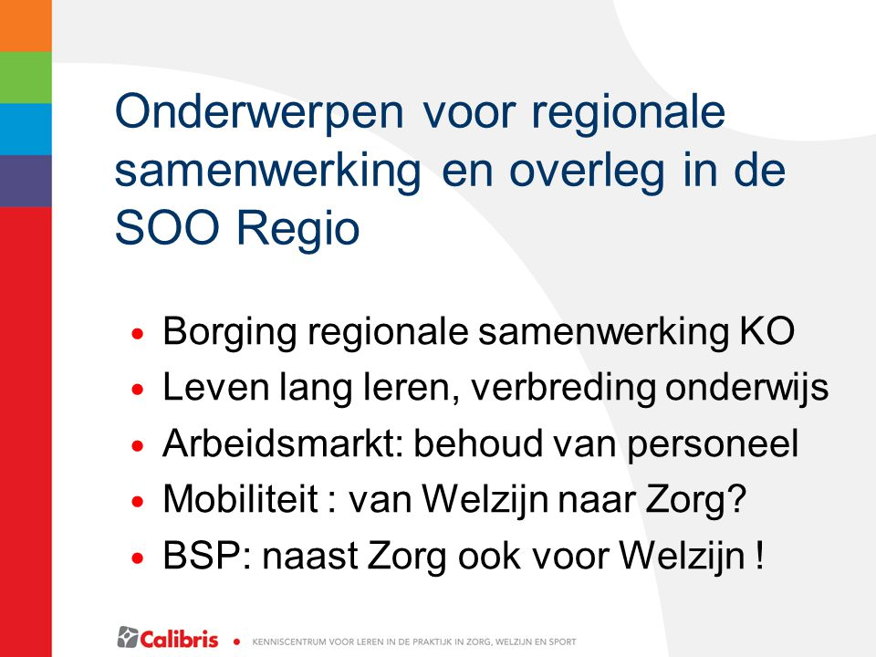 Onderwerpen voor regionale samenwerking en overleg in de SOO Regio Borging regionale samenwerking KO Leven lang leren, verbreding onderwijs Arbeidsmarkt: behoud van personeel Mobiliteit : van Welzijn naar Zorg.