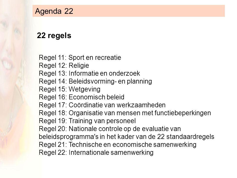 Agenda 22 22 regels Regel 11: Sport en recreatie Regel 12: Religie Regel 13: Informatie en onderzoek Regel 14: Beleidsvorming- en planning Regel 15: Wetgeving Regel 16: Economisch beleid Regel 17: Coördinatie van werkzaamheden Regel 18: Organisatie van mensen met functiebeperkingen Regel 19: Training van personeel Regel 20: Nationale controle op de evaluatie van beleidsprogramma s in het kader van de 22 standaardregels Regel 21: Technische en economische samenwerking Regel 22: Internationale samenwerking