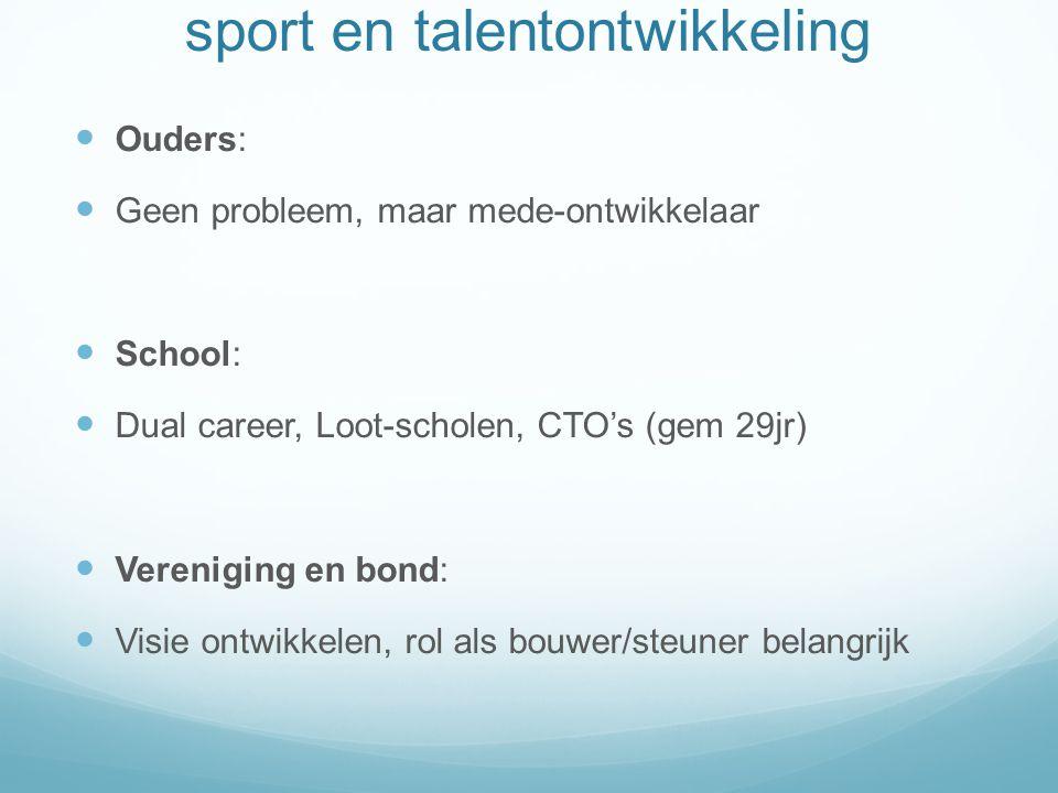 sport en talentontwikkeling Ouders: Geen probleem, maar mede-ontwikkelaar School: Dual career, Loot-scholen, CTO's (gem 29jr) Vereniging en bond: Visie ontwikkelen, rol als bouwer/steuner belangrijk