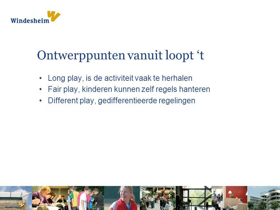 Ontwerppunten vanuit loopt 't Long play, is de activiteit vaak te herhalen Fair play, kinderen kunnen zelf regels hanteren Different play, gedifferentieerde regelingen
