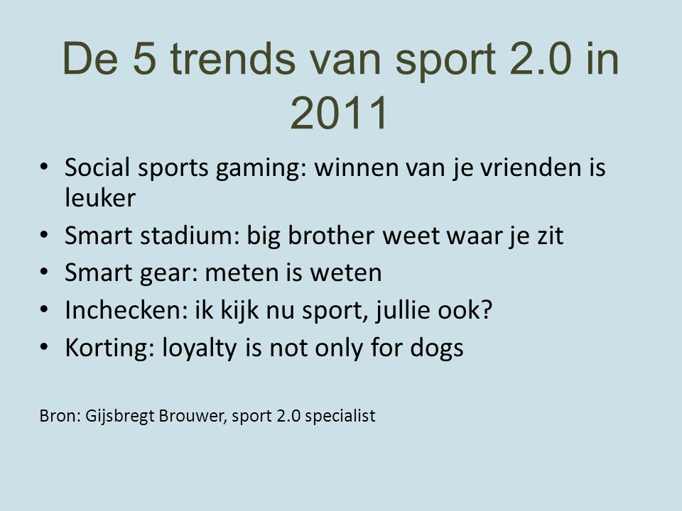 De 5 trends van sport 2.0 in 2011 Social sports gaming: winnen van je vrienden is leuker Smart stadium: big brother weet waar je zit Smart gear: meten is weten Inchecken: ik kijk nu sport, jullie ook.
