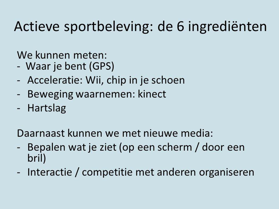 Actieve sportbeleving: de 6 ingrediënten We kunnen meten: - Waar je bent (GPS) -Acceleratie: Wii, chip in je schoen -Beweging waarnemen: kinect -Harts