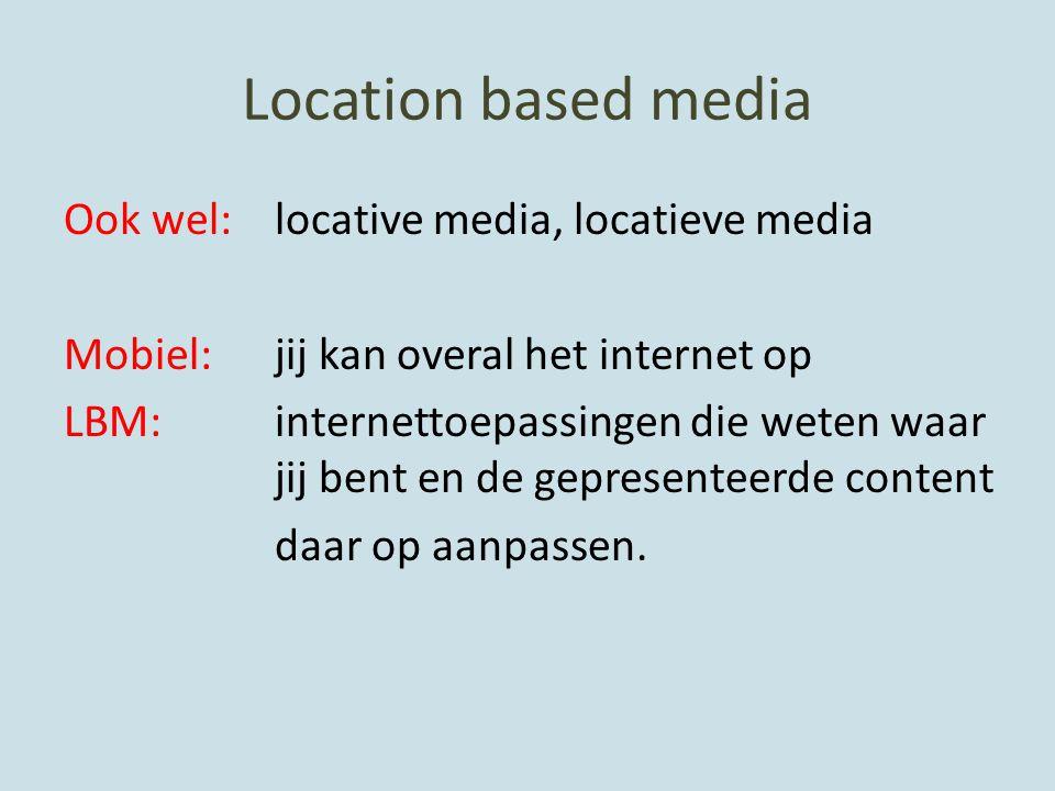 Location based media Ook wel: locative media, locatieve media Mobiel: jij kan overal het internet op LBM: internettoepassingen die weten waar jij bent